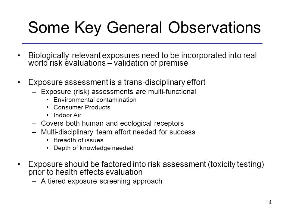 Some Key General Observations Biologically-relevant exposures need to be incorporated into real world risk evaluations – validation of premise Exposure assessment is a trans-disciplinary effort –Exposure (risk) assessments are multi-functional Environmental contamination Consumer Products Indoor Air –Covers both human and ecological receptors –Multi-disciplinary team effort needed for success Breadth of issues Depth of knowledge needed Exposure should be factored into risk assessment (toxicity testing) prior to health effects evaluation –A tiered exposure screening approach 14