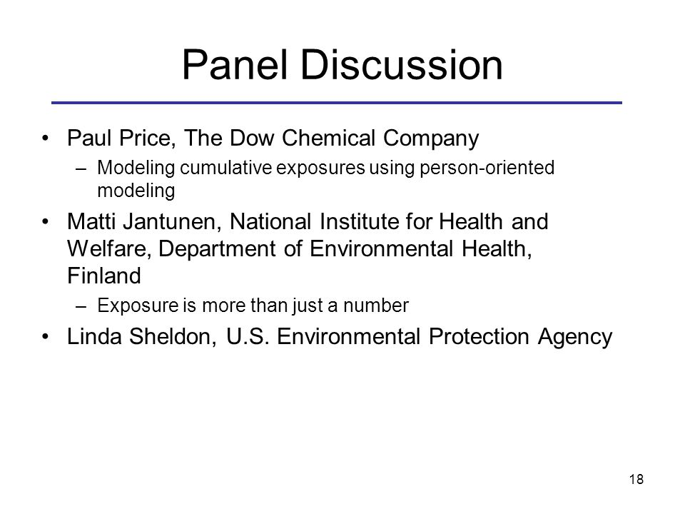 Panel Discussion Paul Price, The Dow Chemical Company –Modeling cumulative exposures using person-oriented modeling Matti Jantunen, National Institute for Health and Welfare, Department of Environmental Health, Finland –Exposure is more than just a number Linda Sheldon, U.S.