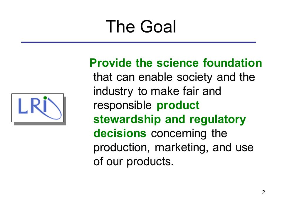 2 The Goal Provide the science foundation that can enable society and the industry to make fair and responsible product stewardship and regulatory decisions concerning the production, marketing, and use of our products.