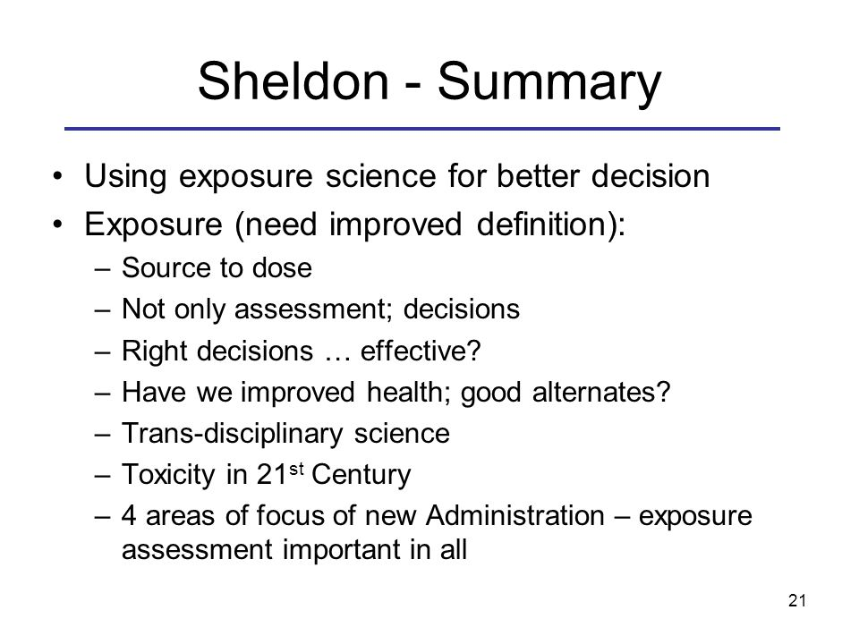 Sheldon - Summary Using exposure science for better decision Exposure (need improved definition): –Source to dose –Not only assessment; decisions –Right decisions … effective.