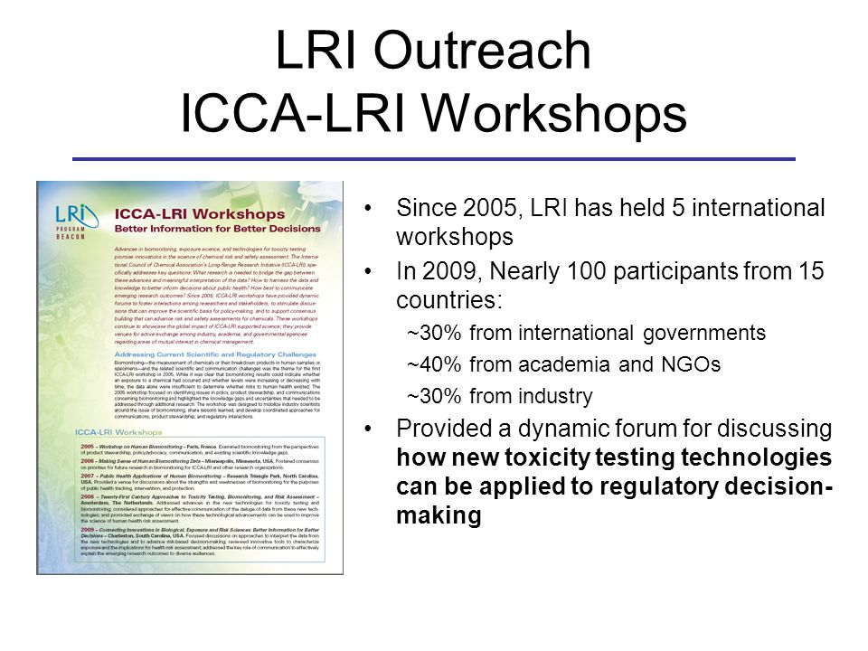 LRI Outreach ICCA-LRI Workshops Since 2005, LRI has held 5 international workshops In 2009, Nearly 100 participants from 15 countries: ~30% from international governments ~40% from academia and NGOs ~30% from industry Provided a dynamic forum for discussing how new toxicity testing technologies can be applied to regulatory decision- making
