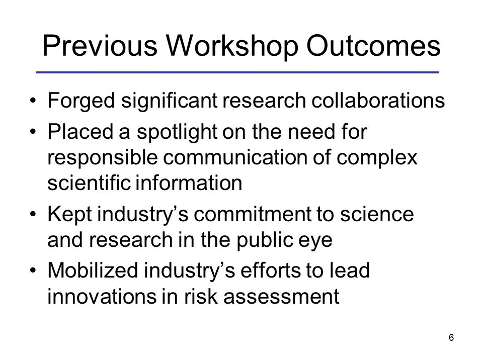 Previous Workshop Outcomes Forged significant research collaborations Placed a spotlight on the need for responsible communication of complex scientific information Kept industry's commitment to science and research in the public eye Mobilized industry's efforts to lead innovations in risk assessment 6