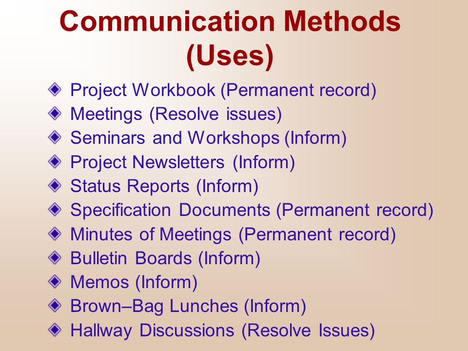 Communication Methods (Uses) Project Workbook (Permanent record) Meetings (Resolve issues) Seminars and Workshops (Inform) Project Newsletters (Inform