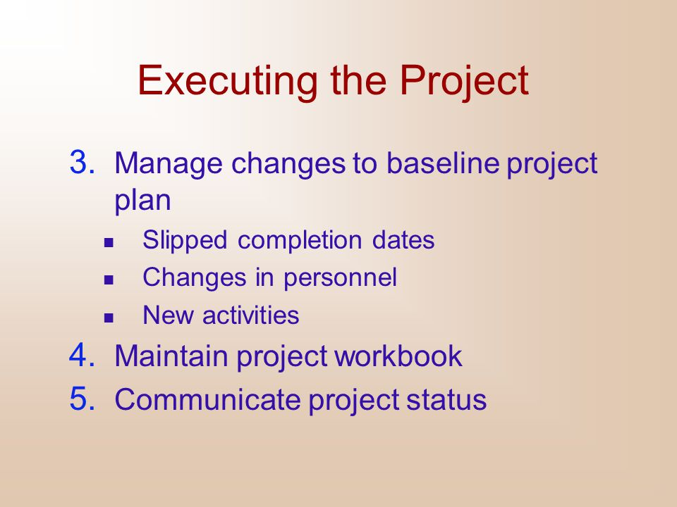 Executing the Project 3. Manage changes to baseline project plan Slipped completion dates Changes in personnel New activities 4. Maintain project work