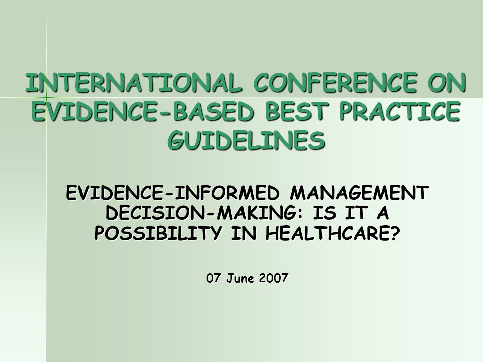 INTERNATIONAL CONFERENCE ON EVIDENCE-BASED BEST PRACTICE GUIDELINES EVIDENCE-INFORMED MANAGEMENT DECISION-MAKING: IS IT A POSSIBILITY IN HEALTHCARE.