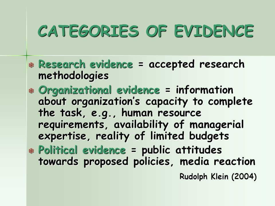 CATEGORIES OF EVIDENCE T Research evidence = accepted research methodologies T Organizational evidence = information about organization's capacity to complete the task, e.g., human resource requirements, availability of managerial expertise, reality of limited budgets T Political evidence = public attitudes towards proposed policies, media reaction Rudolph Klein (2004) Rudolph Klein (2004)