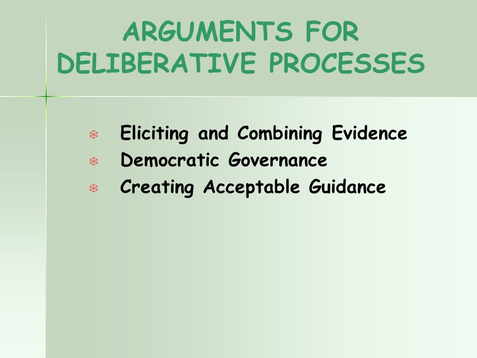 ARGUMENTS FOR DELIBERATIVE PROCESSES T T Eliciting and Combining Evidence T T Democratic Governance T T Creating Acceptable Guidance