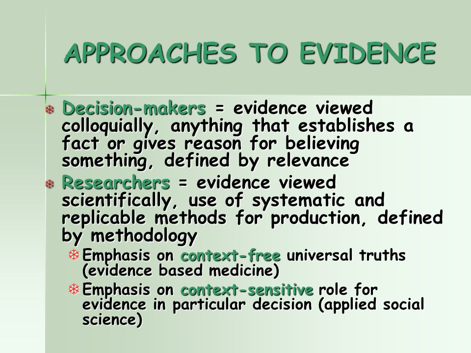 APPROACHES TO EVIDENCE T Decision-makers = evidence viewed colloquially, anything that establishes a fact or gives reason for believing something, defined by relevance T Researchers = evidence viewed scientifically, use of systematic and replicable methods for production, defined by methodology TEmphasis on context-free universal truths (evidence based medicine) TEmphasis on context-sensitive role for evidence in particular decision (applied social science)