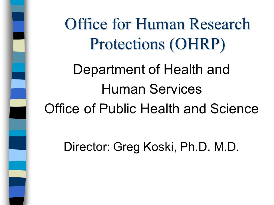 Office for Human Research Protections (OHRP) Department of Health and Human Services Office of Public Health and Science Director: Greg Koski, Ph.D.