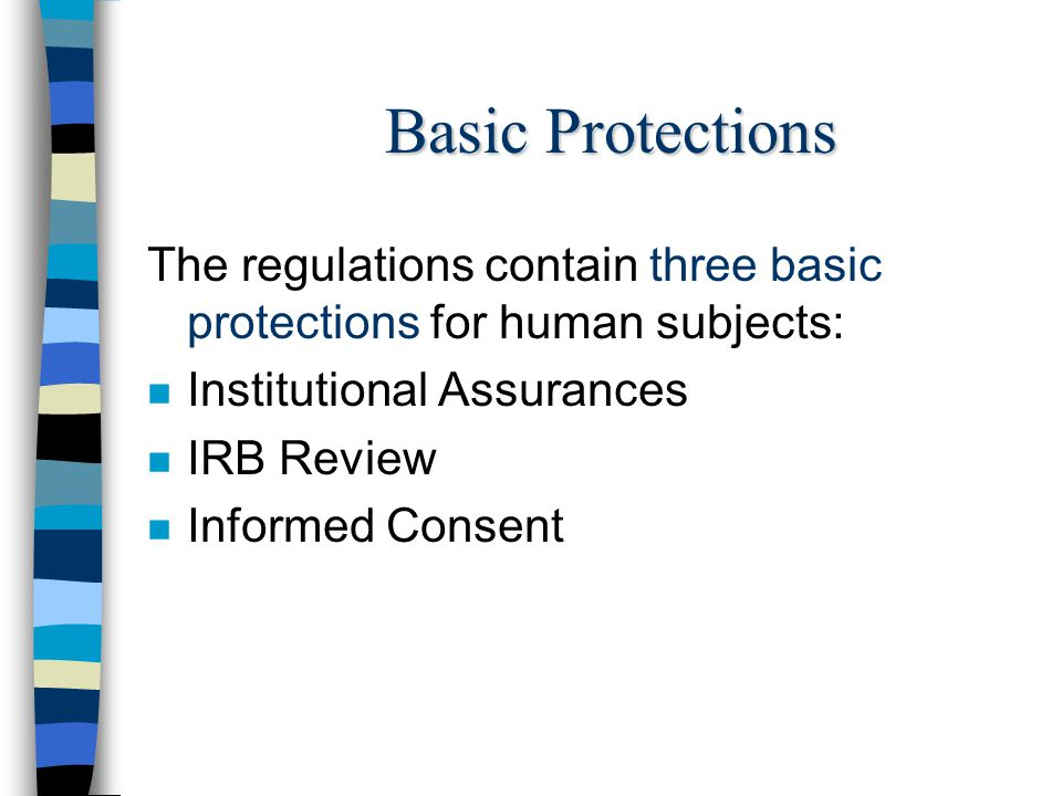 Basic Protections The regulations contain three basic protections for human subjects: n Institutional Assurances n IRB Review n Informed Consent