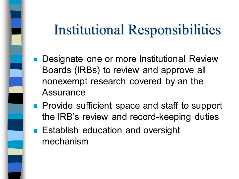 Institutional Responsibilities n Designate one or more Institutional Review Boards (IRBs) to review and approve all nonexempt research covered by an t