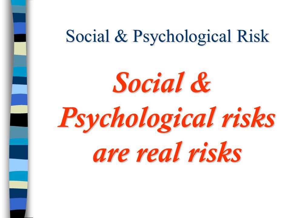 Social & Psychological Risk Social & Psychological risks are real risks
