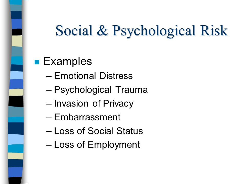 Social & Psychological Risk n Examples –Emotional Distress –Psychological Trauma –Invasion of Privacy –Embarrassment –Loss of Social Status –Loss of Employment