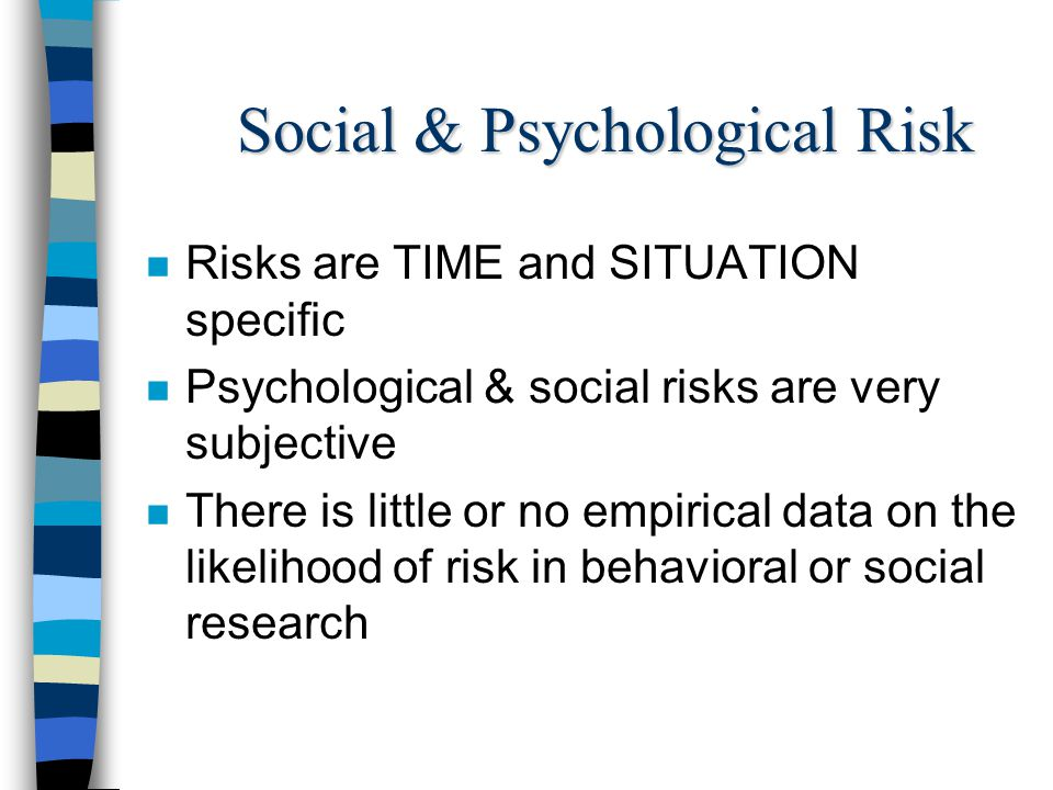 Social & Psychological Risk n Risks are TIME and SITUATION specific n Psychological & social risks are very subjective n There is little or no empiric