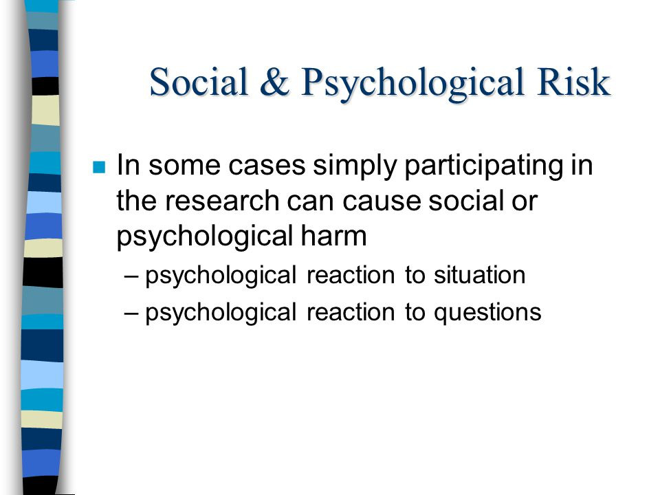 Social & Psychological Risk n In some cases simply participating in the research can cause social or psychological harm –psychological reaction to sit