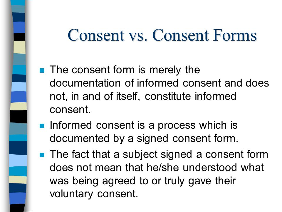 Consent vs. Consent Forms n The consent form is merely the documentation of informed consent and does not, in and of itself, constitute informed conse