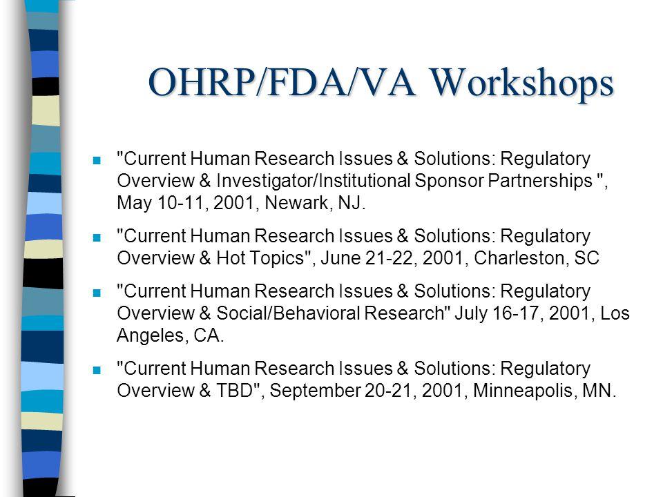 OHRP/FDA/VA Workshops n Current Human Research Issues & Solutions: Regulatory Overview & Investigator/Institutional Sponsor Partnerships , May 10-11, 2001, Newark, NJ.