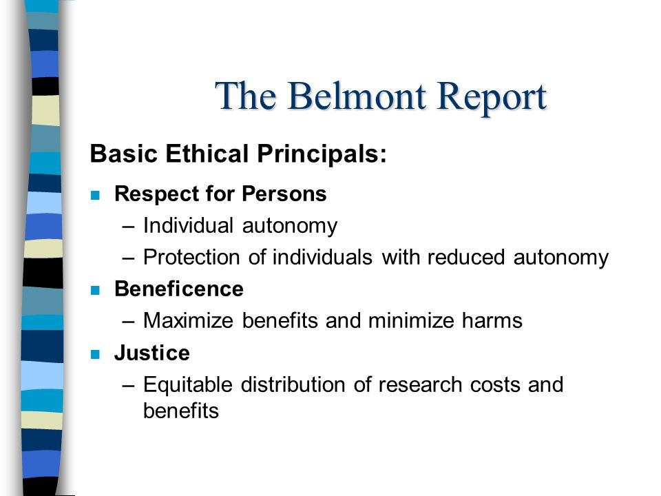 The Belmont Report n Respect for Persons –Individual autonomy –Protection of individuals with reduced autonomy n Beneficence –Maximize benefits and minimize harms n Justice –Equitable distribution of research costs and benefits Basic Ethical Principals: