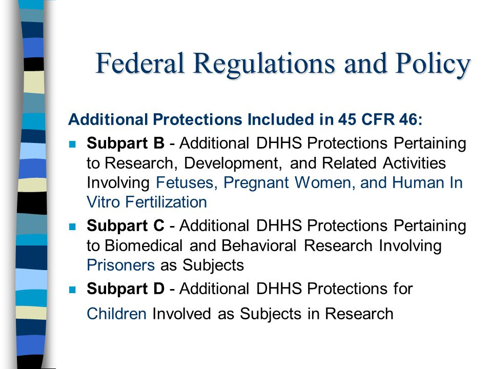 Federal Regulations and Policy Additional Protections Included in 45 CFR 46: n Subpart B - Additional DHHS Protections Pertaining to Research, Develop