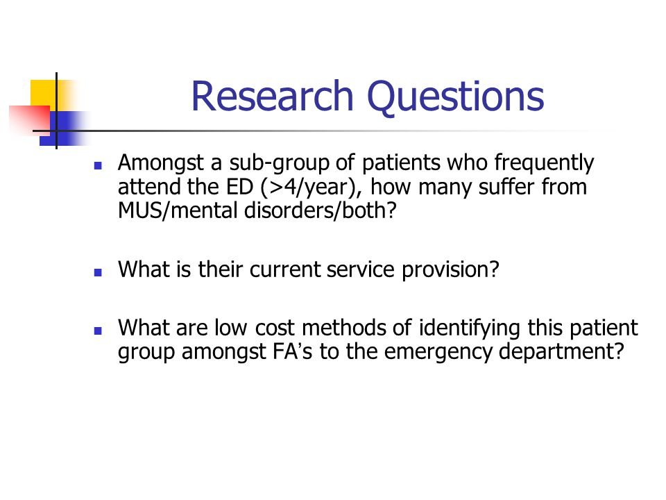 Research Questions Amongst a sub-group of patients who frequently attend the ED (>4/year), how many suffer from MUS/mental disorders/both.