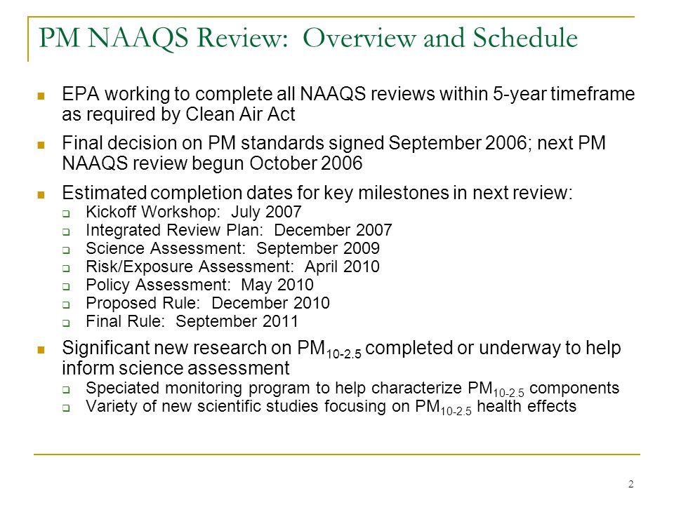 2 PM NAAQS Review: Overview and Schedule EPA working to complete all NAAQS reviews within 5-year timeframe as required by Clean Air Act Final decision on PM standards signed September 2006; next PM NAAQS review begun October 2006 Estimated completion dates for key milestones in next review:  Kickoff Workshop: July 2007  Integrated Review Plan: December 2007  Science Assessment: September 2009  Risk/Exposure Assessment: April 2010  Policy Assessment: May 2010  Proposed Rule: December 2010  Final Rule: September 2011 Significant new research on PM 10-2.5 completed or underway to help inform science assessment  Speciated monitoring program to help characterize PM 10-2.5 components  Variety of new scientific studies focusing on PM 10-2.5 health effects