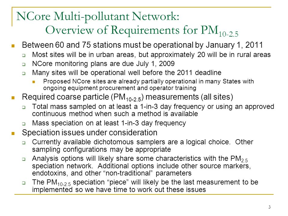 3 NCore Multi-pollutant Network: Overview of Requirements for PM 10-2.5 Between 60 and 75 stations must be operational by January 1, 2011  Most sites will be in urban areas, but approximately 20 will be in rural areas  NCore monitoring plans are due July 1, 2009  Many sites will be operational well before the 2011 deadline Proposed NCore sites are already partially operational in many States with ongoing equipment procurement and operator training Required coarse particle (PM 10-2.5 ) measurements (all sites)  Total mass sampled on at least a 1-in-3 day frequency or using an approved continuous method when such a method is available  Mass speciation on at least 1-in-3 day frequency Speciation issues under consideration  Currently available dichotomous samplers are a logical choice.