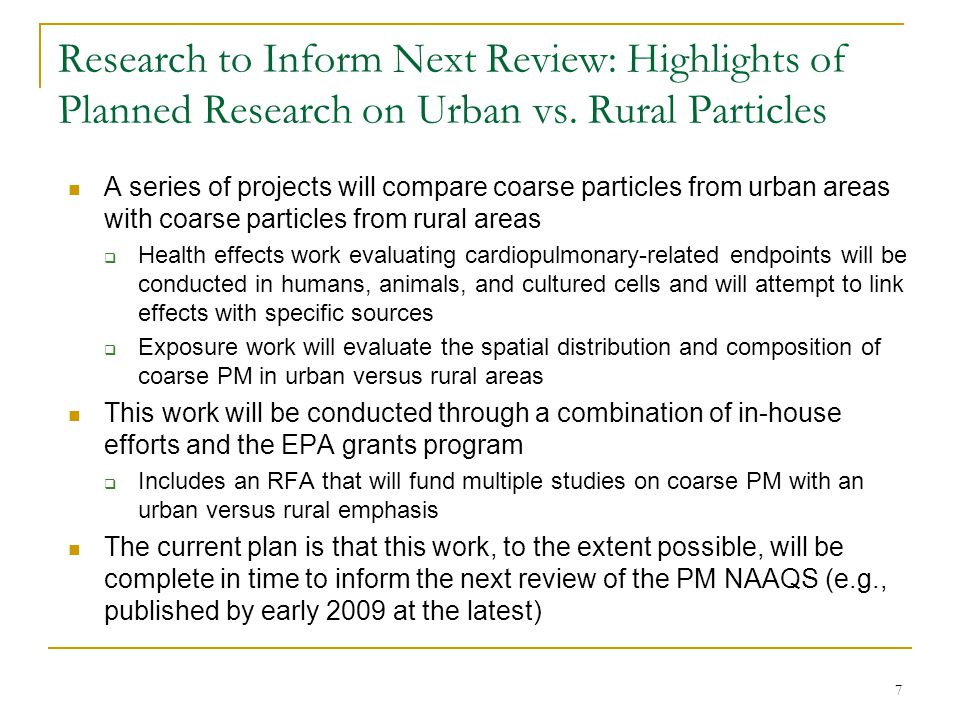 8 Research to Inform Next Review: Highlights of Planned Research on Particle Size A series of projects will compare health effects and exposures across size fractions  Health effects work will evaluate the relative potency of coarse, fine, and ultrafine PM in human volunteers, animals, and cultured cells  Exposure work will characterize the relationship between ambient levels and human exposures for particles in different size fractions This work will be conducted through in-house efforts The current plan is that this work, to the extent possible, will be complete in time to inform the next review of the PM NAAQS (e.g., published by early 2009 at the latest)
