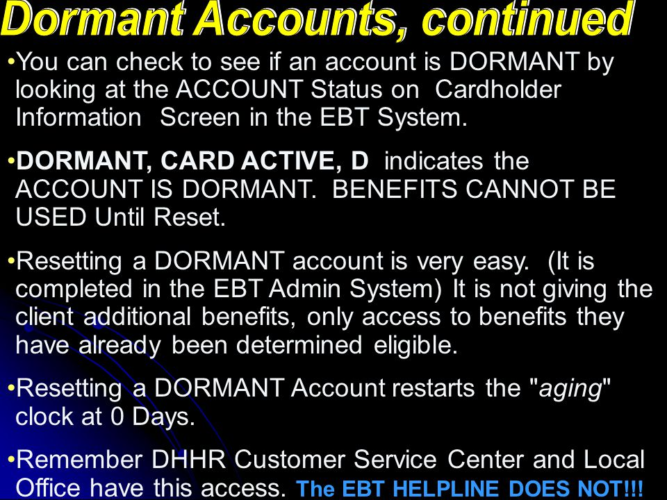 If a client has not used their EBT account in 180 Days it will become DORMANT. The benefits remain in the account but ARE NOT accessible to the client