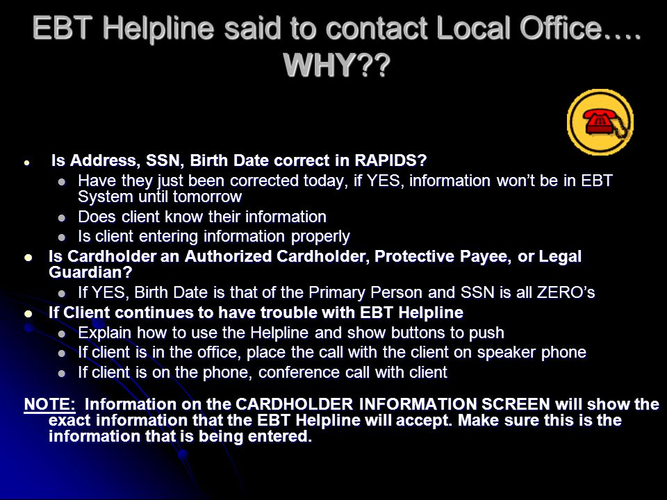 HOW and WHEN to Call the EBT Helpline Check Balance Check Balance Activate Card Activate Card Only the first card needs activated Only the first card needs activated Replacement cards are already activated Replacement cards are already activated Report Card Lost, Stolen, or Damaged Report Card Lost, Stolen, or Damaged If card number is not known, press or say nothing.