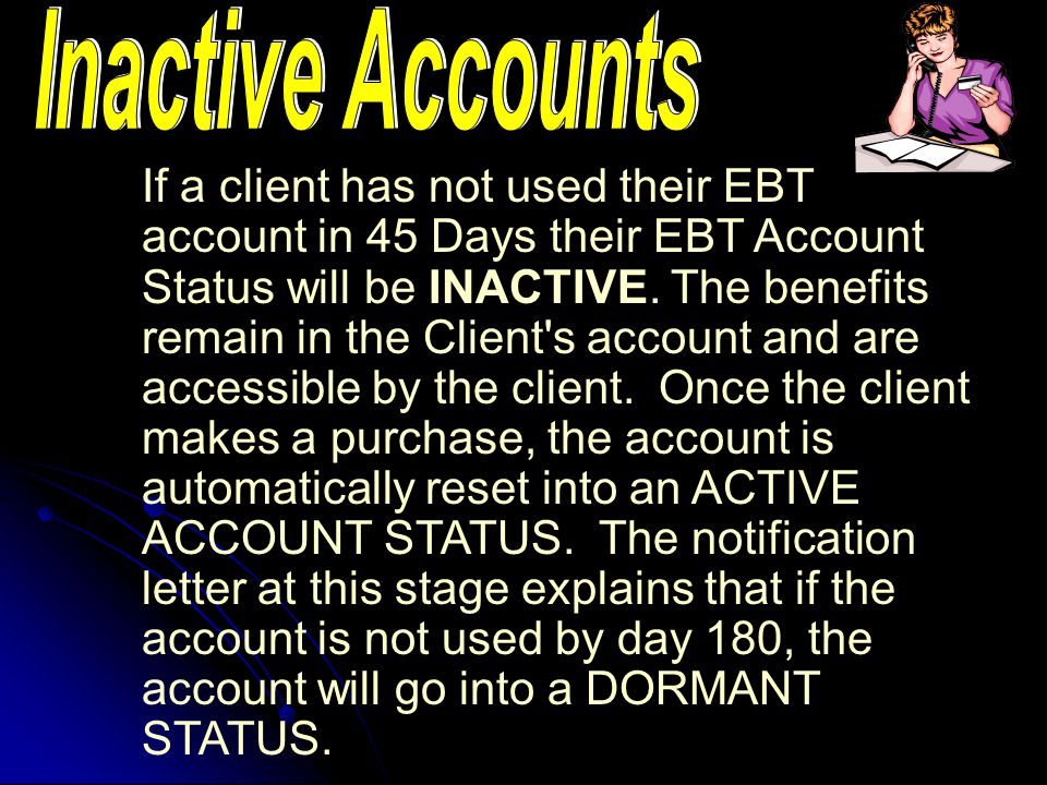 FNS regulations require that States have an aging process for NON USE of benefits in an EBT Account. The 3 Benchmark stages are Inactive, Dormant and