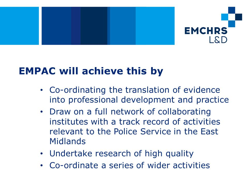 EMPAC will achieve this by Co-ordinating the translation of evidence into professional development and practice Draw on a full network of collaborating institutes with a track record of activities relevant to the Police Service in the East Midlands Undertake research of high quality Co-ordinate a series of wider activities