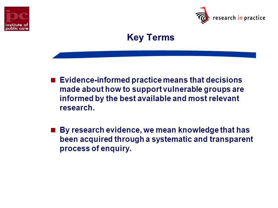 Key Terms  Evidence-informed practice means that decisions made about how to support vulnerable groups are informed by the best available and most relevant research.