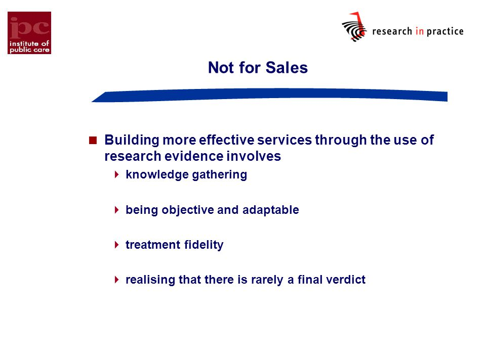 Not for Sales  Building more effective services through the use of research evidence involves  knowledge gathering  being objective and adaptable  treatment fidelity  realising that there is rarely a final verdict