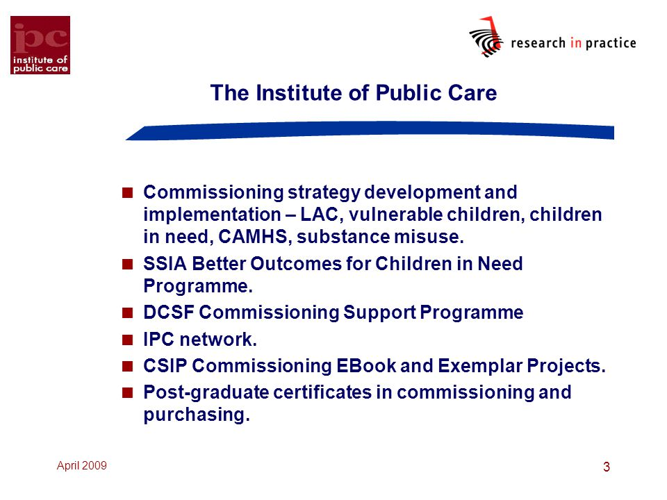 April 2009 3 The Institute of Public Care  Commissioning strategy development and implementation – LAC, vulnerable children, children in need, CAMHS, substance misuse.