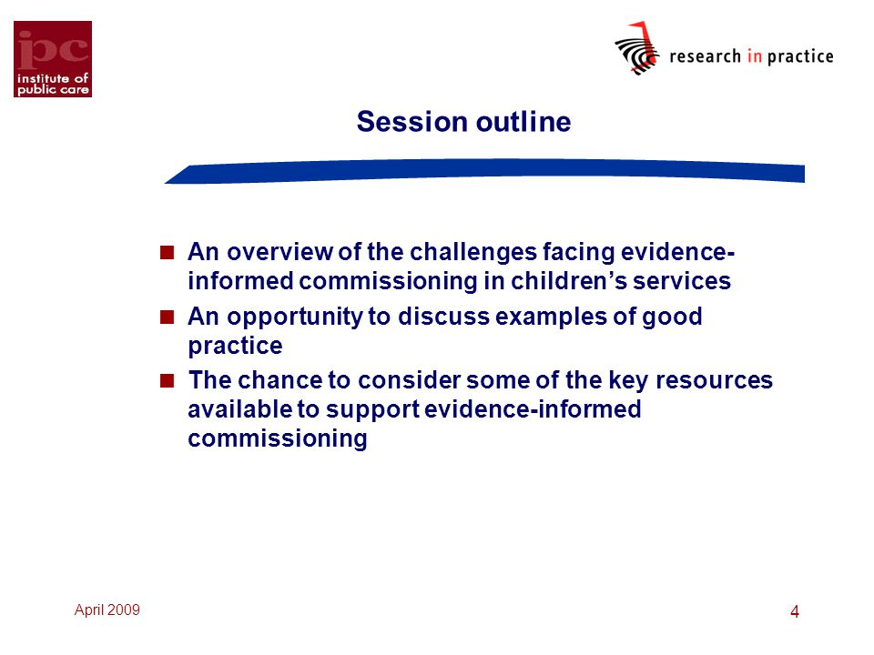 April 2009 4 Session outline  An overview of the challenges facing evidence- informed commissioning in children's services  An opportunity to discuss examples of good practice  The chance to consider some of the key resources available to support evidence-informed commissioning