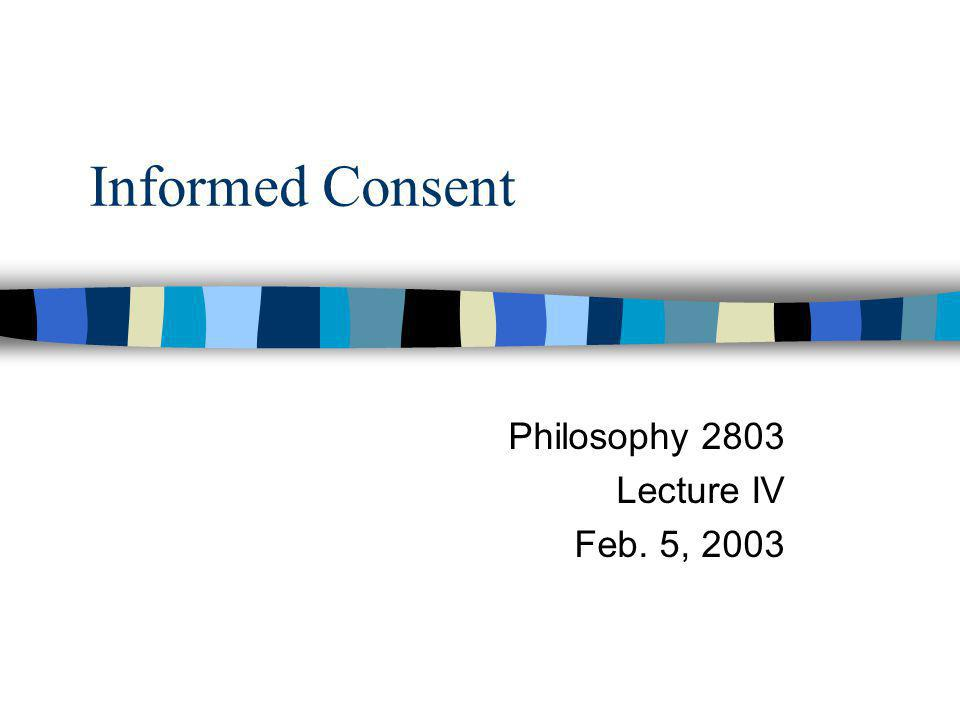 Informed Consent Philosophy 2803 Lecture IV Feb. 5, 2003