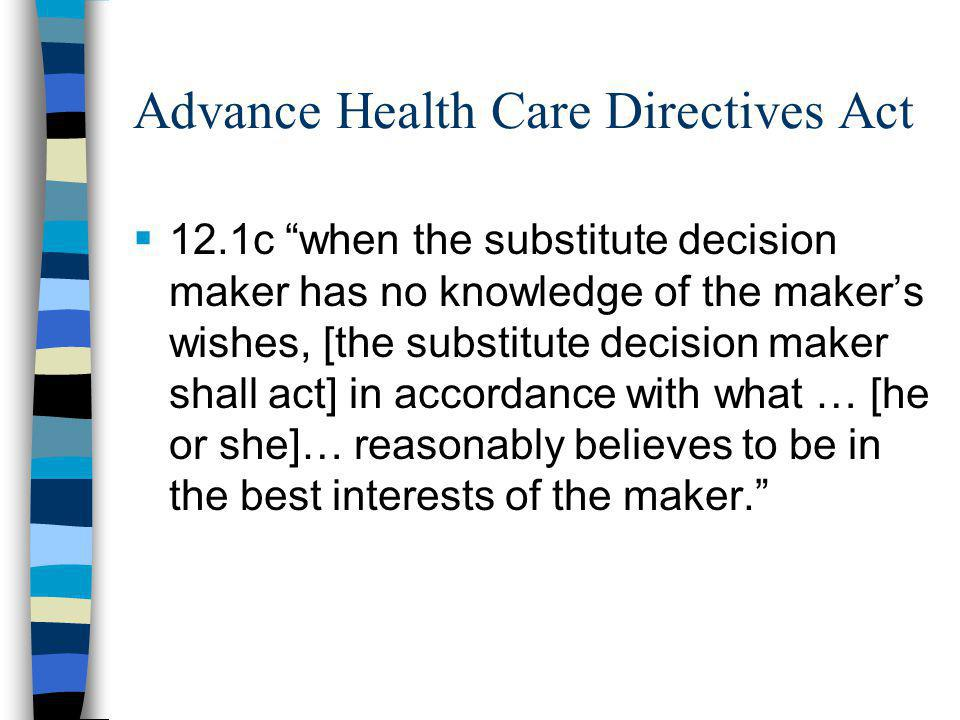Advance Health Care Directives Act  12.1c when the substitute decision maker has no knowledge of the maker's wishes, [the substitute decision maker shall act] in accordance with what … [he or she]… reasonably believes to be in the best interests of the maker.
