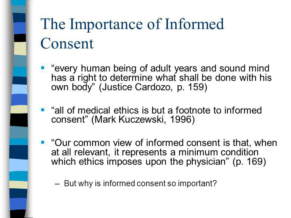 The Importance of Informed Consent  every human being of adult years and sound mind has a right to determine what shall be done with his own body (Justice Cardozo, p.