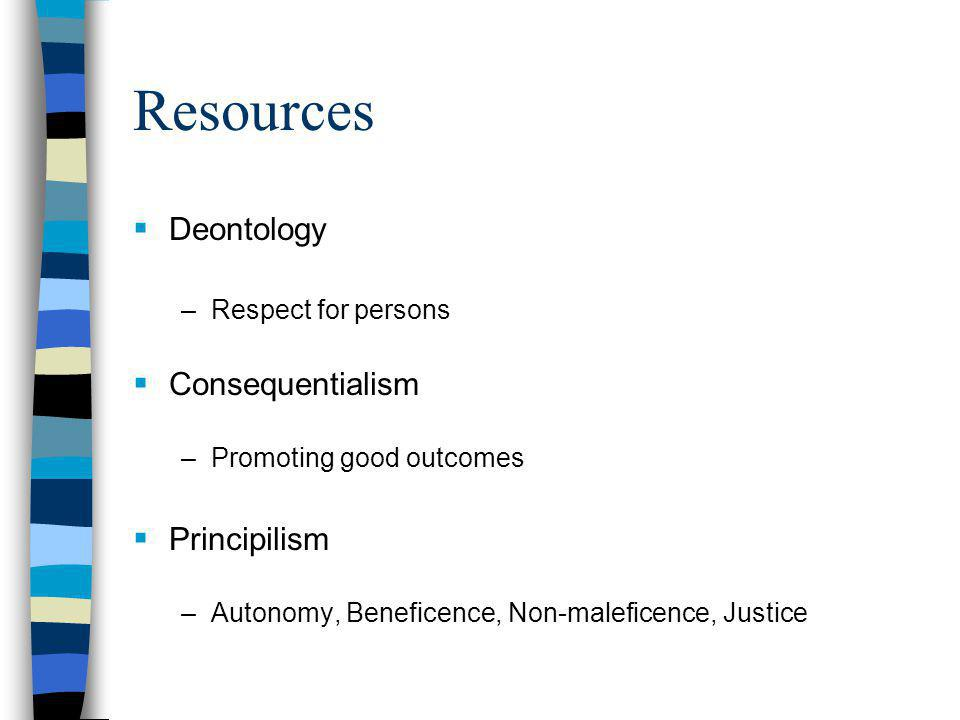 Resources  Deontology –Respect for persons  Consequentialism –Promoting good outcomes  Principilism –Autonomy, Beneficence, Non-maleficence, Justice