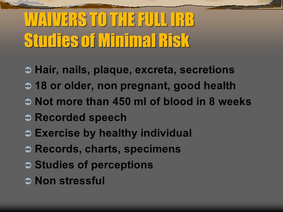 WAIVERS TO THE FULL IRB Studies of Minimal Risk  Hair, nails, plaque, excreta, secretions  18 or older, non pregnant, good health  Not more than 45