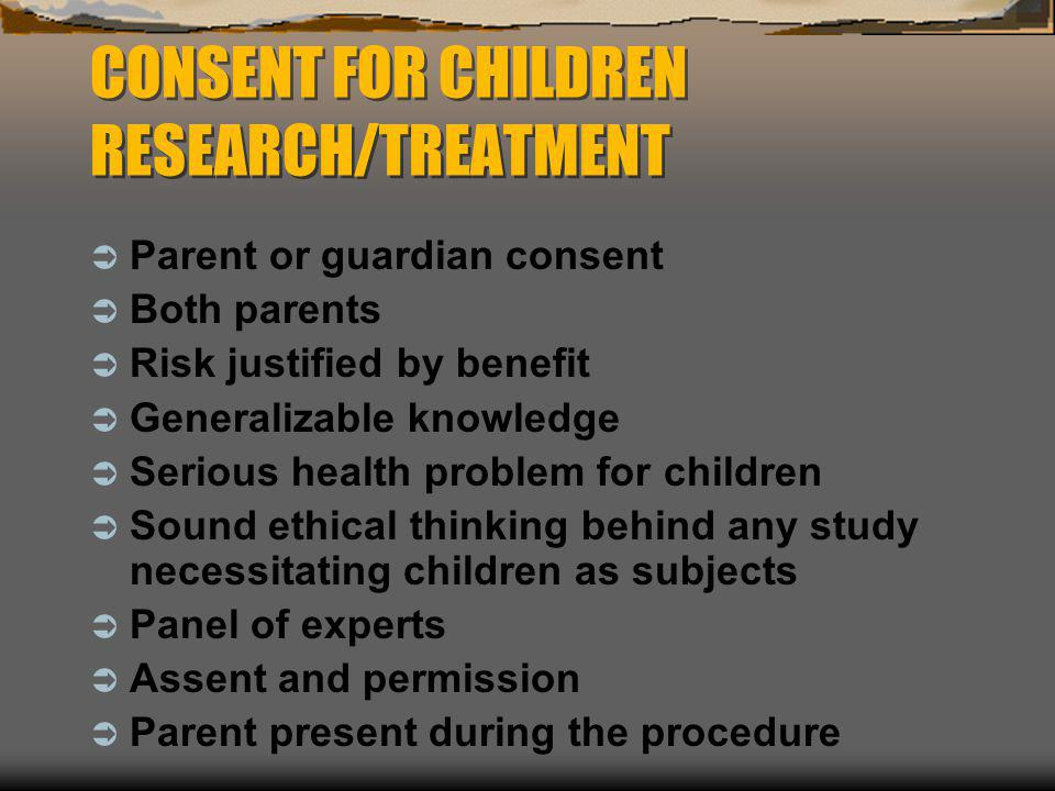 CONSENT FOR CHILDREN RESEARCH/TREATMENT  Parent or guardian consent  Both parents  Risk justified by benefit  Generalizable knowledge  Serious he