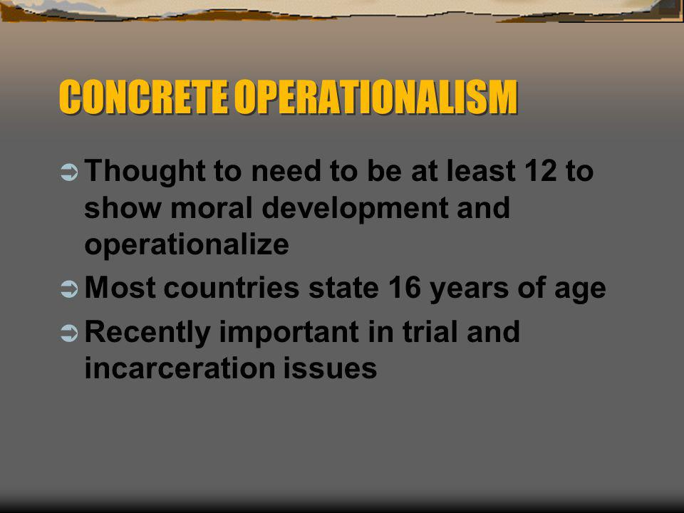 CONCRETE OPERATIONALISM  Thought to need to be at least 12 to show moral development and operationalize  Most countries state 16 years of age  Rece