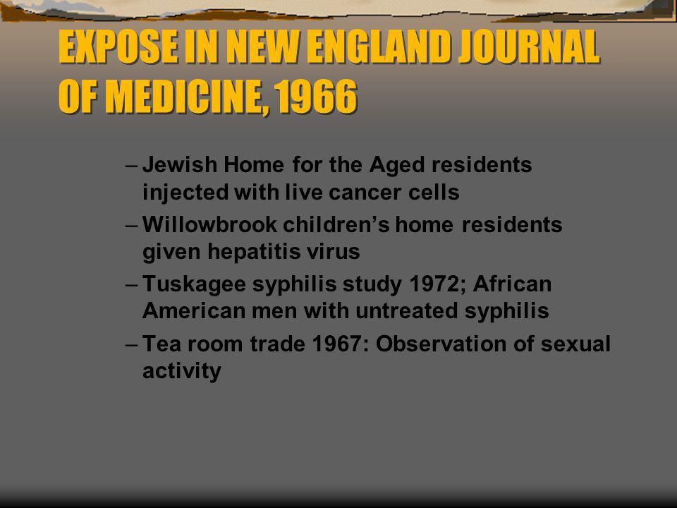 EXPOSE IN NEW ENGLAND JOURNAL OF MEDICINE, 1966 –Jewish Home for the Aged residents injected with live cancer cells –Willowbrook children's home resid