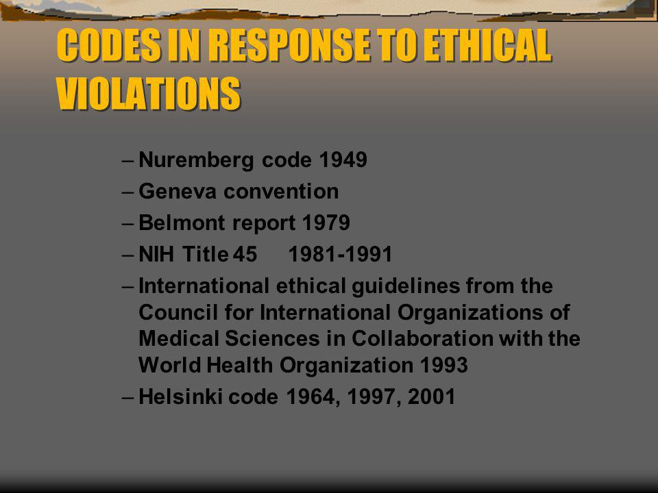 CODES IN RESPONSE TO ETHICAL VIOLATIONS –Nuremberg code 1949 –Geneva convention –Belmont report 1979 –NIH Title 45 1981-1991 –International ethical gu
