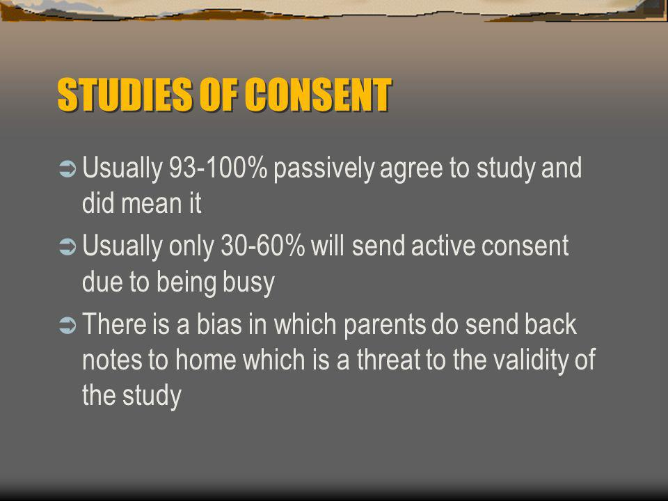 STUDIES OF CONSENT  Usually 93-100% passively agree to study and did mean it  Usually only 30-60% will send active consent due to being busy  There