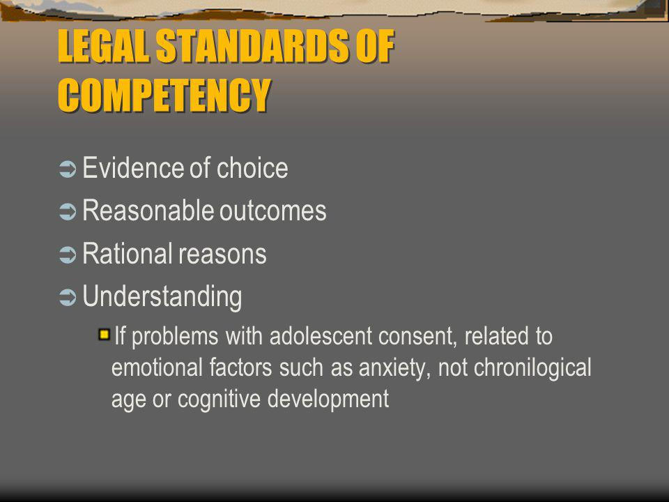 LEGAL STANDARDS OF COMPETENCY  Evidence of choice  Reasonable outcomes  Rational reasons  Understanding If problems with adolescent consent, relat