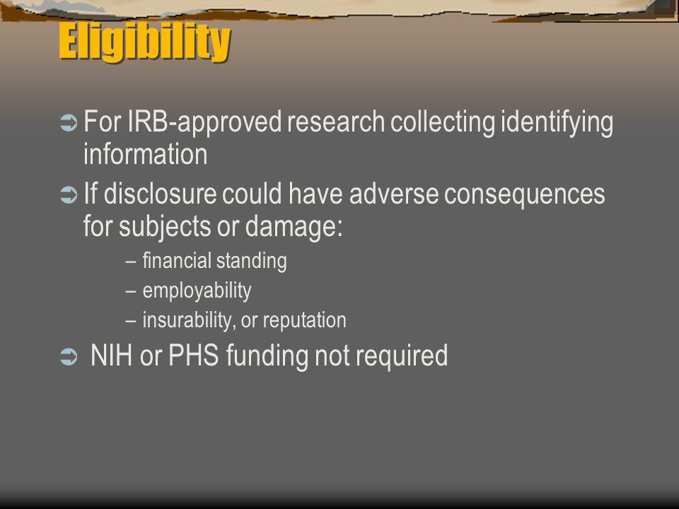 Eligibility  For IRB-approved research collecting identifying information  If disclosure could have adverse consequences for subjects or damage: –fi