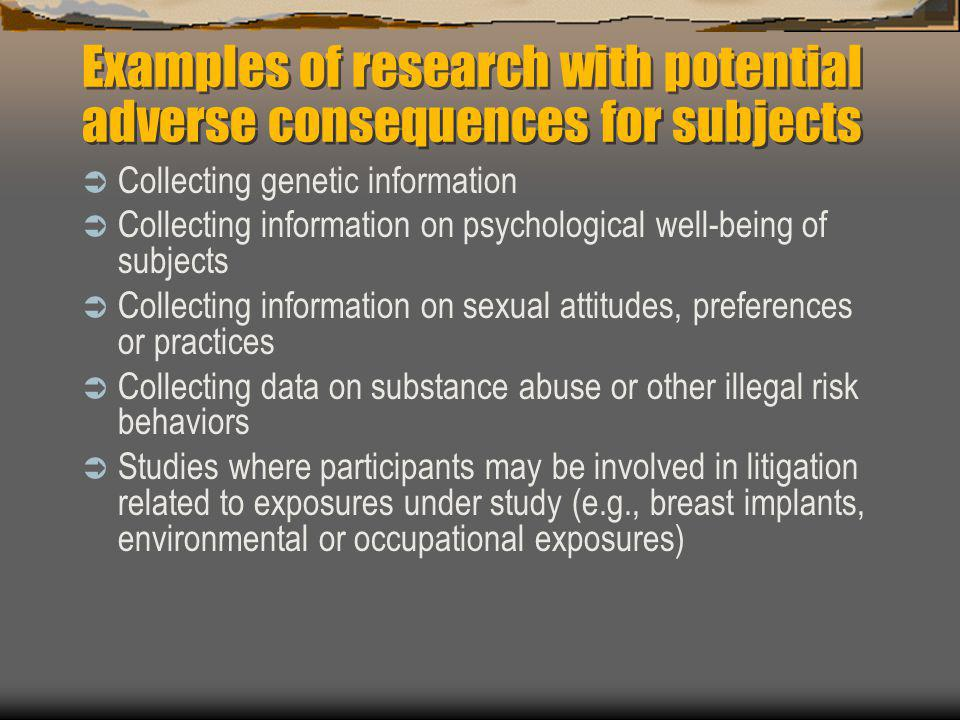 Examples of research with potential adverse consequences for subjects  Collecting genetic information  Collecting information on psychological well-