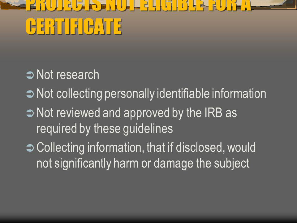 PROJECTS NOT ELIGIBLE FOR A CERTIFICATE  Not research  Not collecting personally identifiable information  Not reviewed and approved by the IRB as