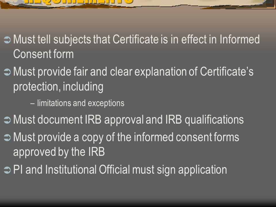REQUIREMENTS  Must tell subjects that Certificate is in effect in Informed Consent form  Must provide fair and clear explanation of Certificate's protection, including –limitations and exceptions  Must document IRB approval and IRB qualifications  Must provide a copy of the informed consent forms approved by the IRB  PI and Institutional Official must sign application